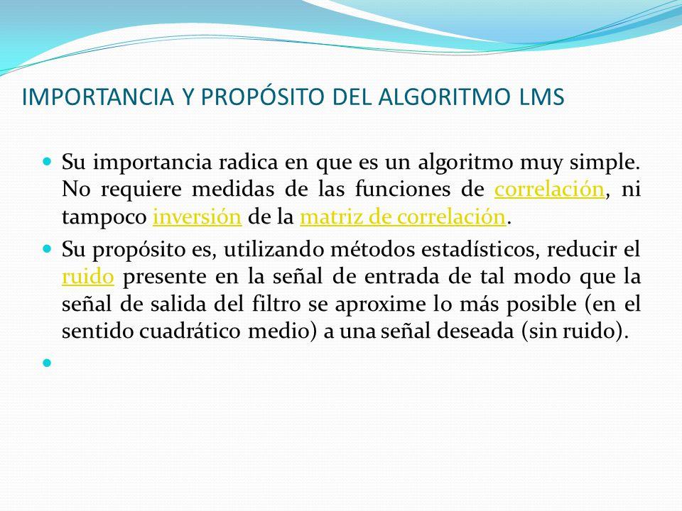 IMPORTANCIA Y PROPÓSITO DEL ALGORITMO LMS Su importancia radica en que es un algoritmo muy simple. No requiere medidas de las funciones de correlación