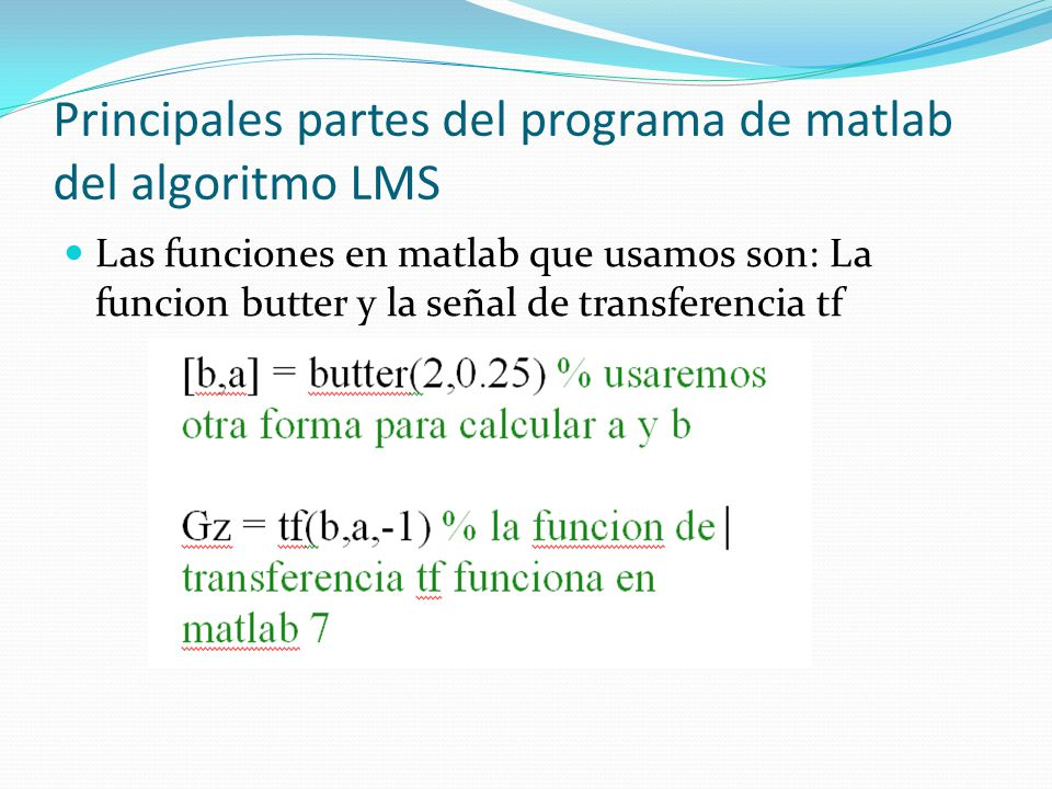 Principales partes del programa de matlab del algoritmo LMS Las funciones en matlab que usamos son: La funcion butter y la señal de transferencia tf