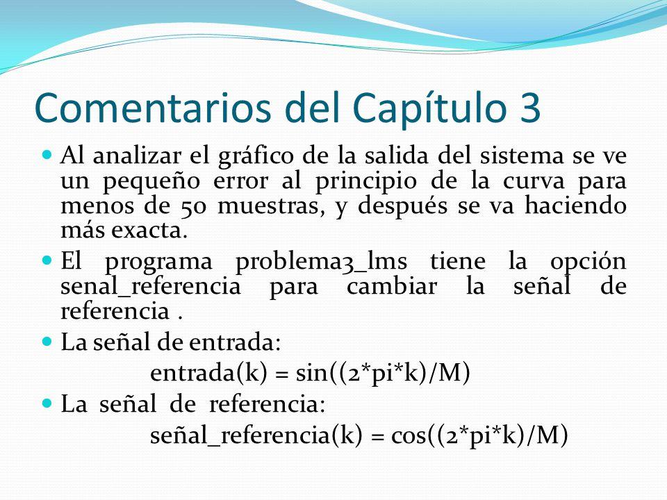 Comentarios del Capítulo 3 Al analizar el gráfico de la salida del sistema se ve un pequeño error al principio de la curva para menos de 50 muestras,