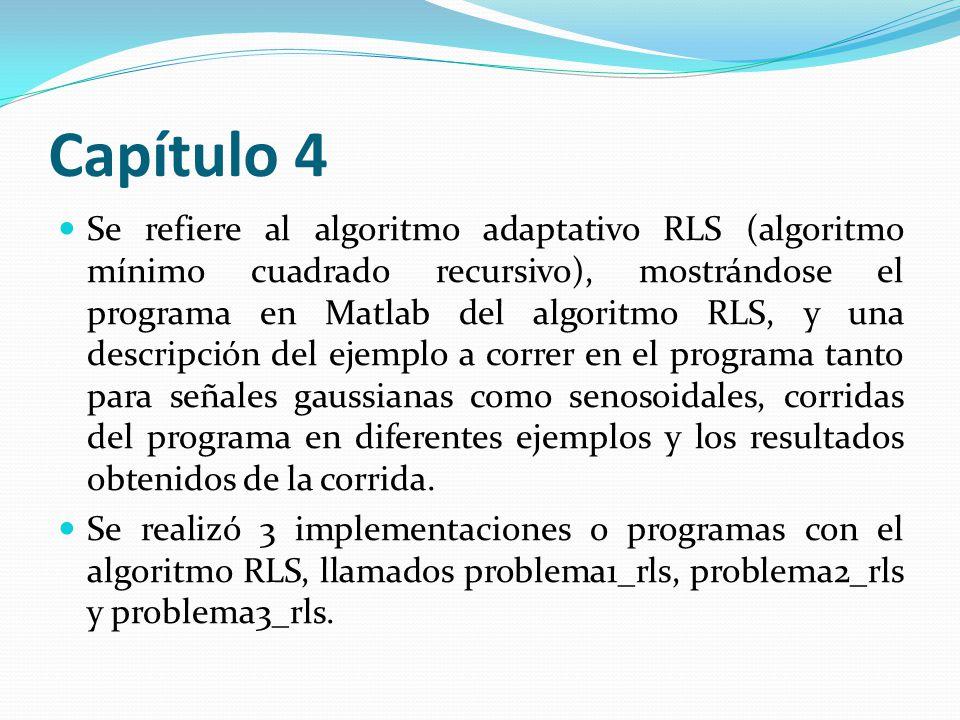 Capítulo 4 Se refiere al algoritmo adaptativo RLS (algoritmo mínimo cuadrado recursivo), mostrándose el programa en Matlab del algoritmo RLS, y una de
