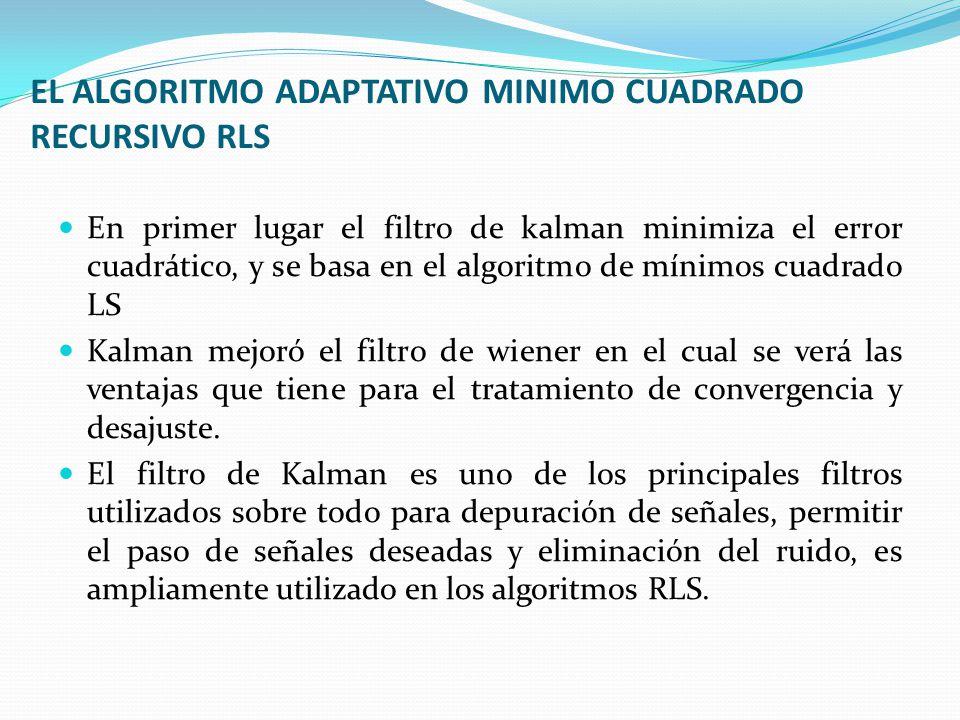 EL ALGORITMO ADAPTATIVO MINIMO CUADRADO RECURSIVO RLS En primer lugar el filtro de kalman minimiza el error cuadrático, y se basa en el algoritmo de m