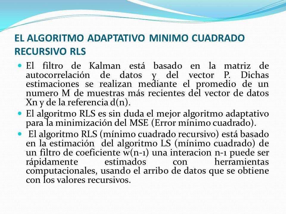 EL ALGORITMO ADAPTATIVO MINIMO CUADRADO RECURSIVO RLS El filtro de Kalman está basado en la matriz de autocorrelación de datos y del vector P. Dichas
