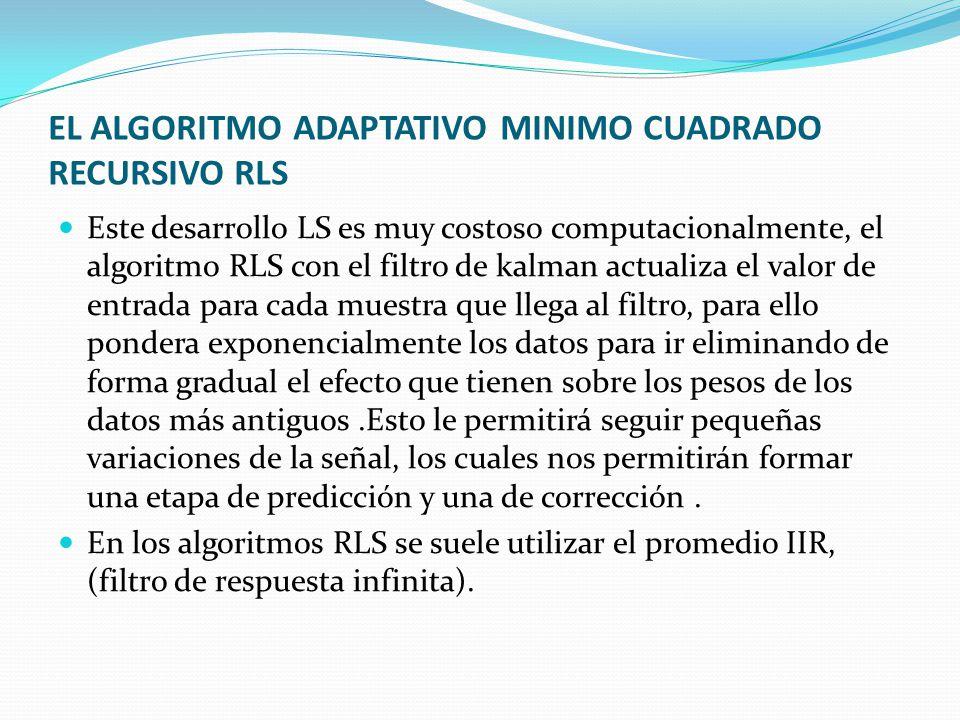EL ALGORITMO ADAPTATIVO MINIMO CUADRADO RECURSIVO RLS Este desarrollo LS es muy costoso computacionalmente, el algoritmo RLS con el filtro de kalman a