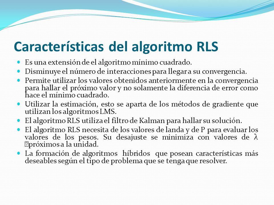 Características del algoritmo RLS Es una extensión de el algoritmo mínimo cuadrado. Disminuye el número de interacciones para llegar a su convergencia
