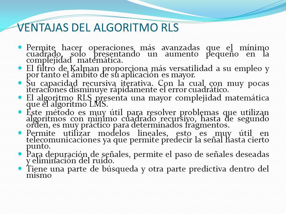VENTAJAS DEL ALGORITMO RLS Permite hacer operaciones más avanzadas que el mínimo cuadrado, solo presentando un aumento pequeño en la complejidad matem
