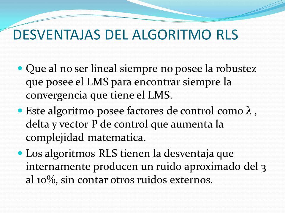 DESVENTAJAS DEL ALGORITMO RLS Que al no ser lineal siempre no posee la robustez que posee el LMS para encontrar siempre la convergencia que tiene el L