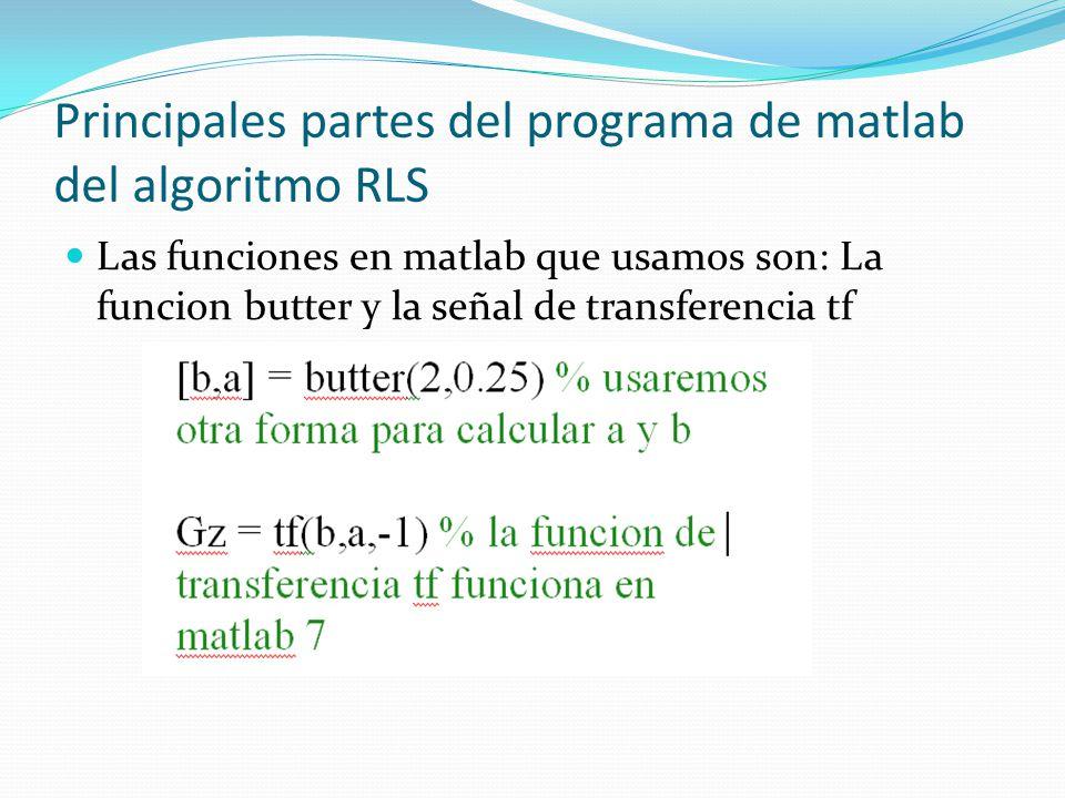 Principales partes del programa de matlab del algoritmo RLS Las funciones en matlab que usamos son: La funcion butter y la señal de transferencia tf