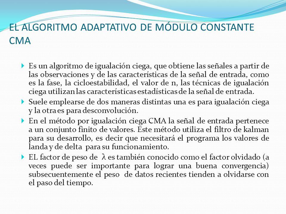 EL ALGORITMO ADAPTATIVO DE MÓDULO CONSTANTE CMA Es un algoritmo de igualación ciega, que obtiene las señales a partir de las observaciones y de las ca