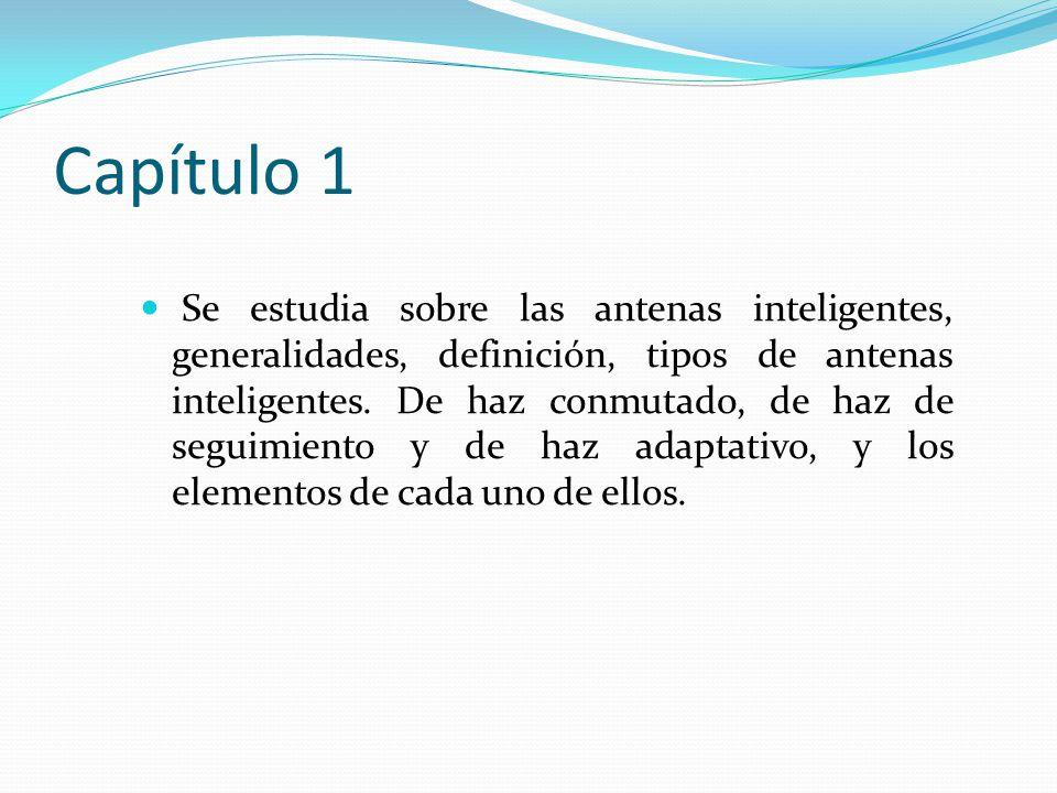 Capítulo 1 Se estudia sobre las antenas inteligentes, generalidades, definición, tipos de antenas inteligentes. De haz conmutado, de haz de seguimient
