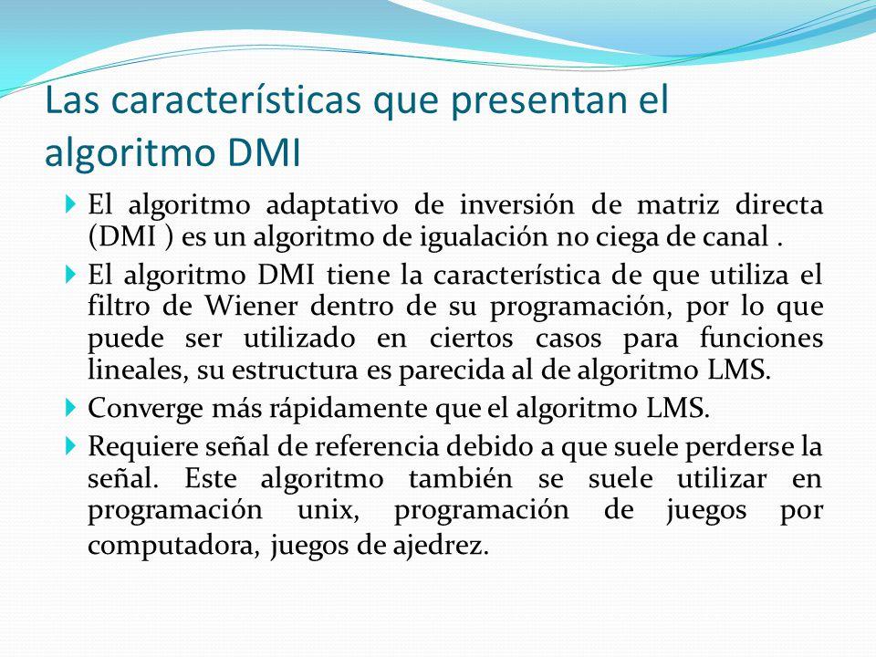 Las características que presentan el algoritmo DMI El algoritmo adaptativo de inversión de matriz directa (DMI ) es un algoritmo de igualación no cieg