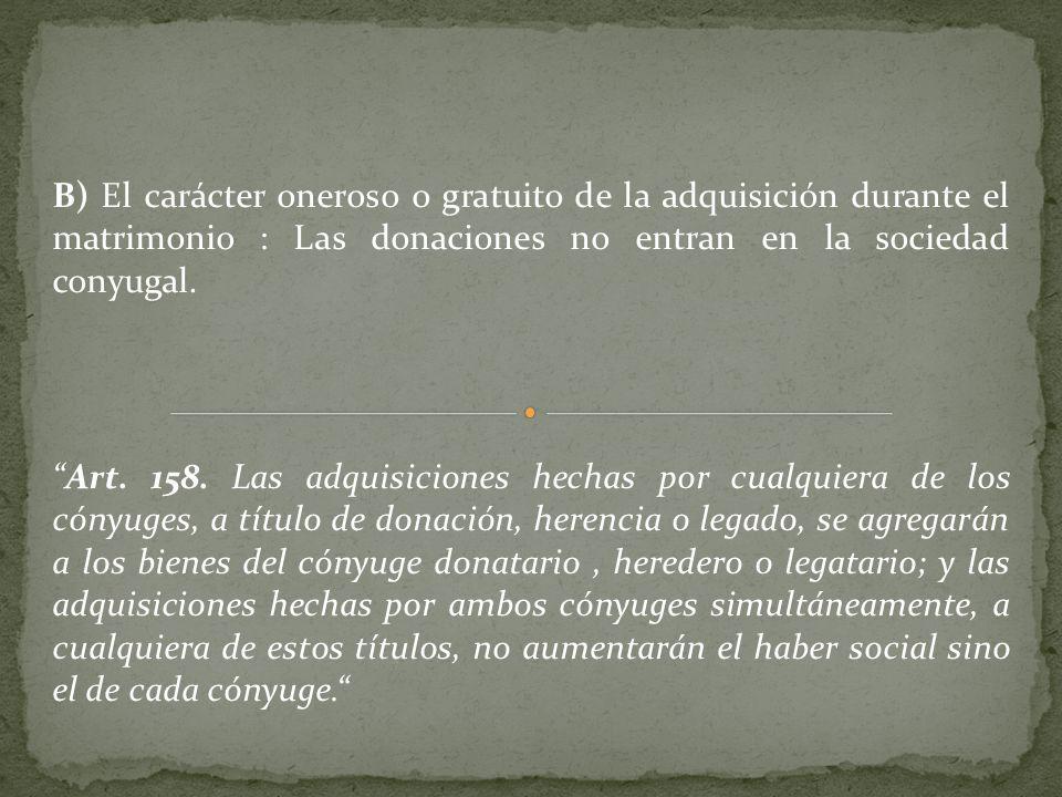 B) El carácter oneroso o gratuito de la adquisición durante el matrimonio : Las donaciones no entran en la sociedad conyugal.