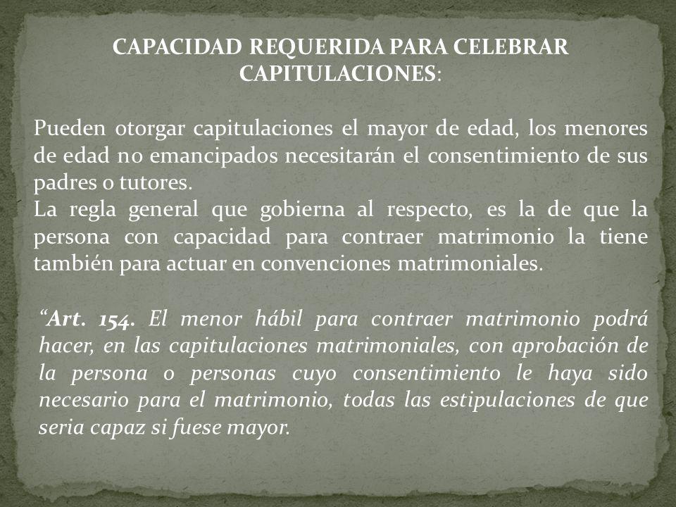 CAPACIDAD REQUERIDA PARA CELEBRAR CAPITULACIONES: Pueden otorgar capitulaciones el mayor de edad, los menores de edad no emancipados necesitarán el consentimiento de sus padres o tutores.