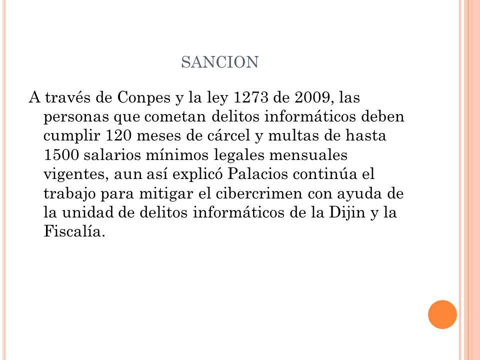 SANCION A través de Conpes y la ley 1273 de 2009, las personas que cometan delitos informáticos deben cumplir 120 meses de cárcel y multas de hasta 15