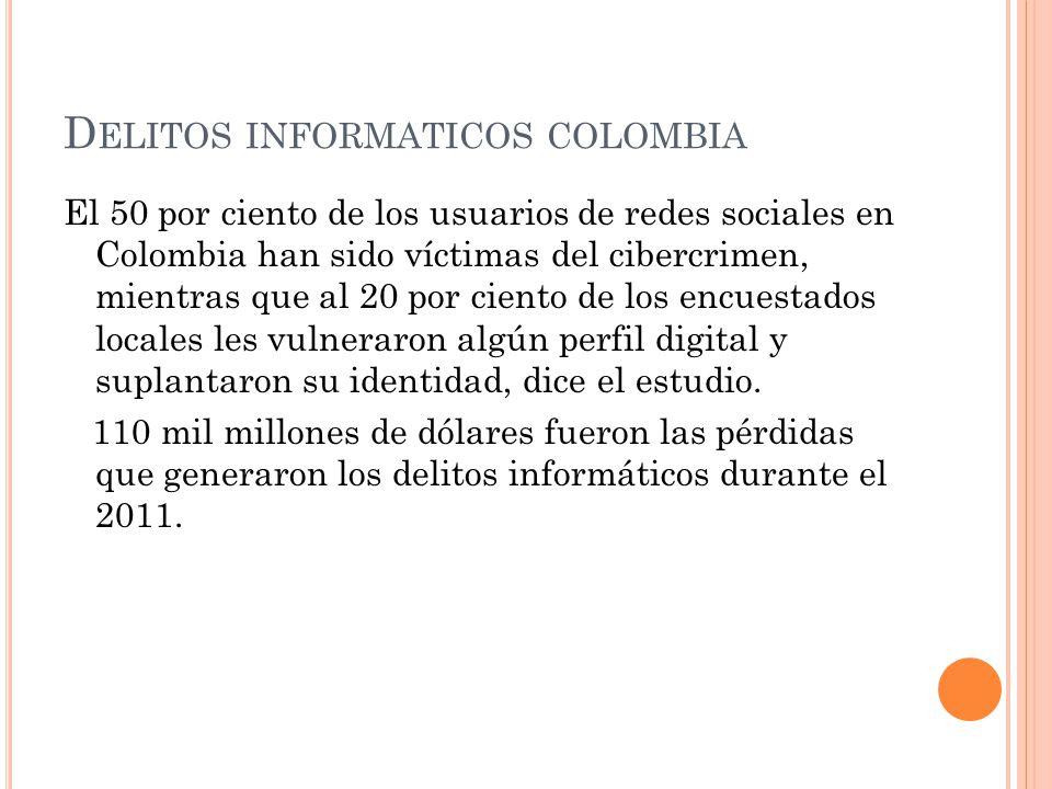 D ELITOS INFORMATICOS COLOMBIA El 50 por ciento de los usuarios de redes sociales en Colombia han sido víctimas del cibercrimen, mientras que al 20 po