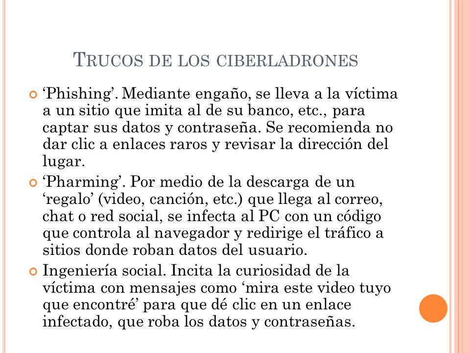 T RUCOS DE LOS CIBERLADRONES Phishing. Mediante engaño, se lleva a la víctima a un sitio que imita al de su banco, etc., para captar sus datos y contr