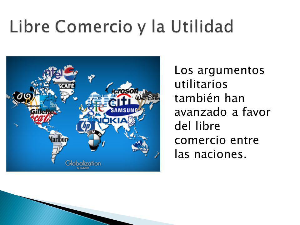 Los argumentos utilitarios también han avanzado a favor del libre comercio entre las naciones.