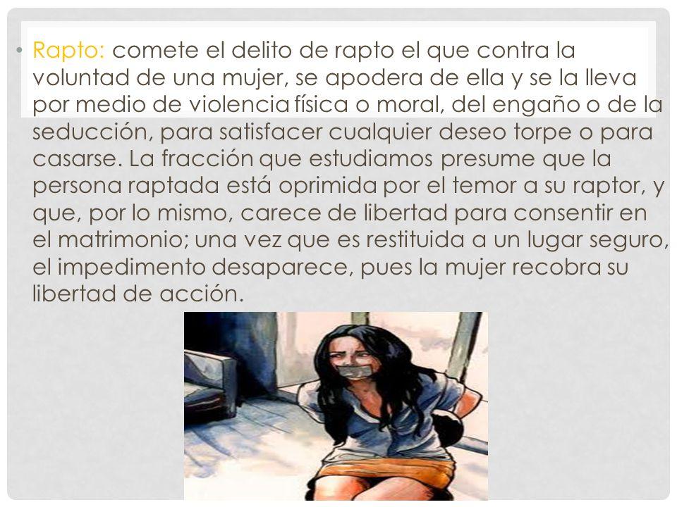 Rapto: comete el delito de rapto el que contra la voluntad de una mujer, se apodera de ella y se la lleva por medio de violencia física o moral, del e
