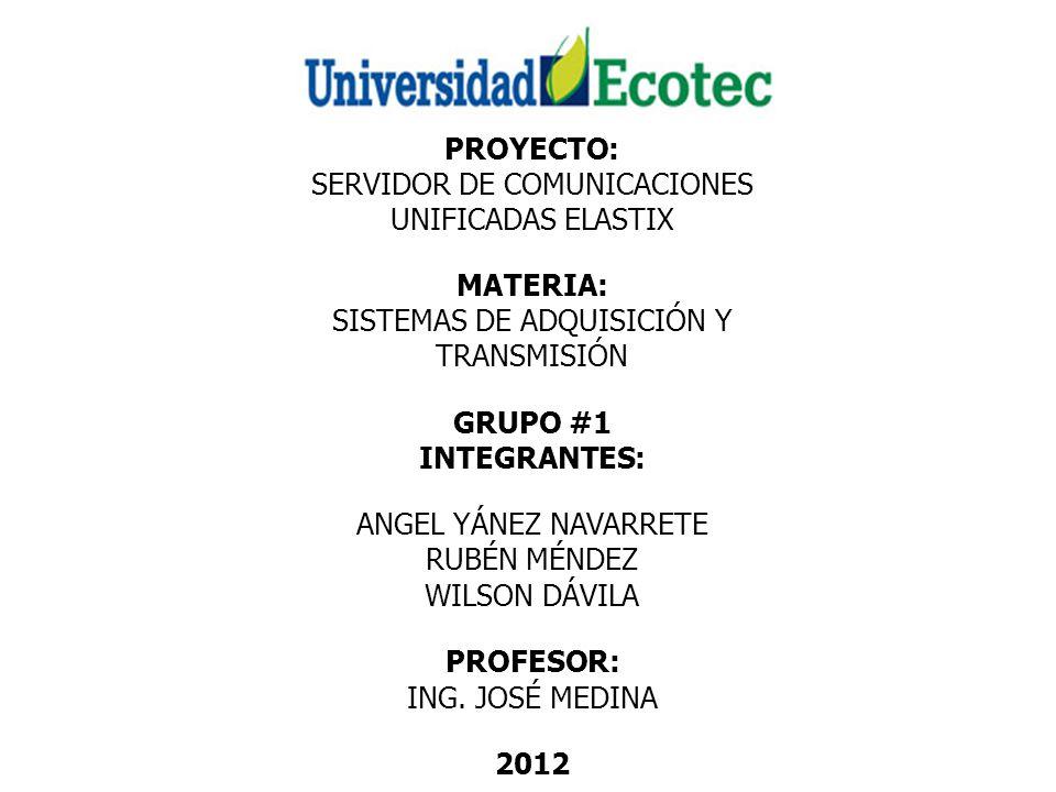 PROYECTO: SERVIDOR DE COMUNICACIONES UNIFICADAS ELASTIX MATERIA: SISTEMAS DE ADQUISICIÓN Y TRANSMISIÓN GRUPO #1 INTEGRANTES: ANGEL YÁNEZ NAVARRETE RUBÉN MÉNDEZ WILSON DÁVILA PROFESOR: ING.