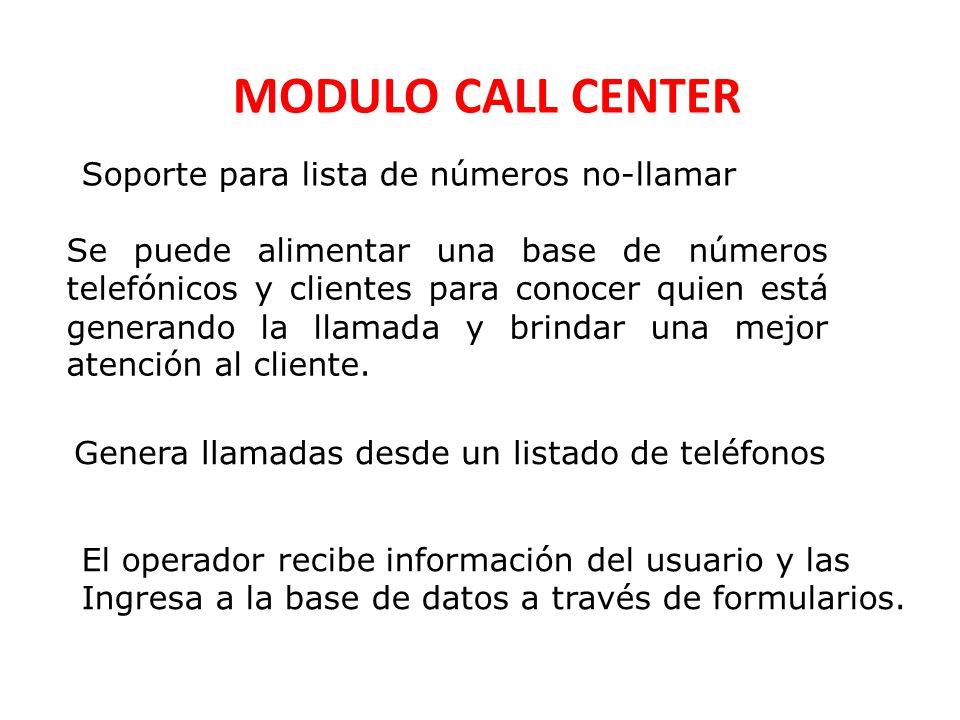 MODULO CALL CENTER Soporte para lista de números no-llamar Se puede alimentar una base de números telefónicos y clientes para conocer quien está generando la llamada y brindar una mejor atención al cliente.