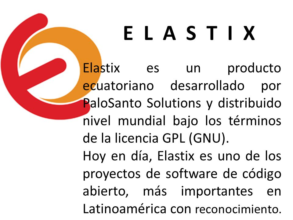 E L A S T I X Elastix es un producto ecuatoriano desarrollado por PaloSanto Solutions y distribuido nivel mundial bajo los términos de la licencia GPL (GNU).