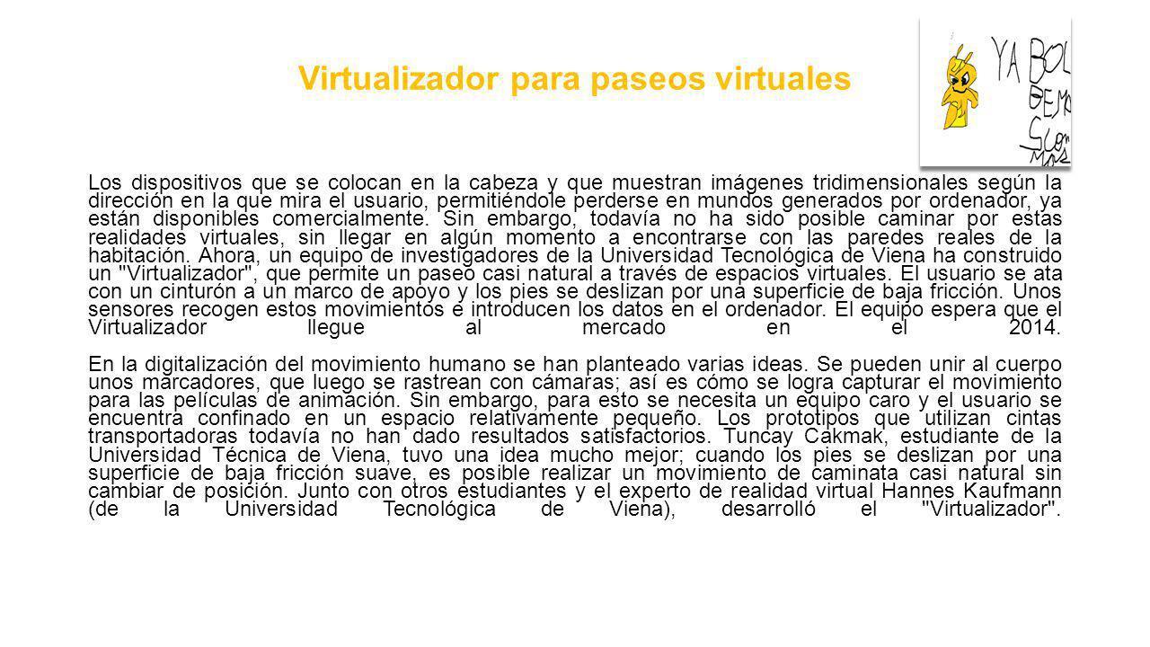 Virtualizador para paseos virtuales Los dispositivos que se colocan en la cabeza y que muestran imágenes tridimensionales según la dirección en la que mira el usuario, permitiéndole perderse en mundos generados por ordenador, ya están disponibles comercialmente.