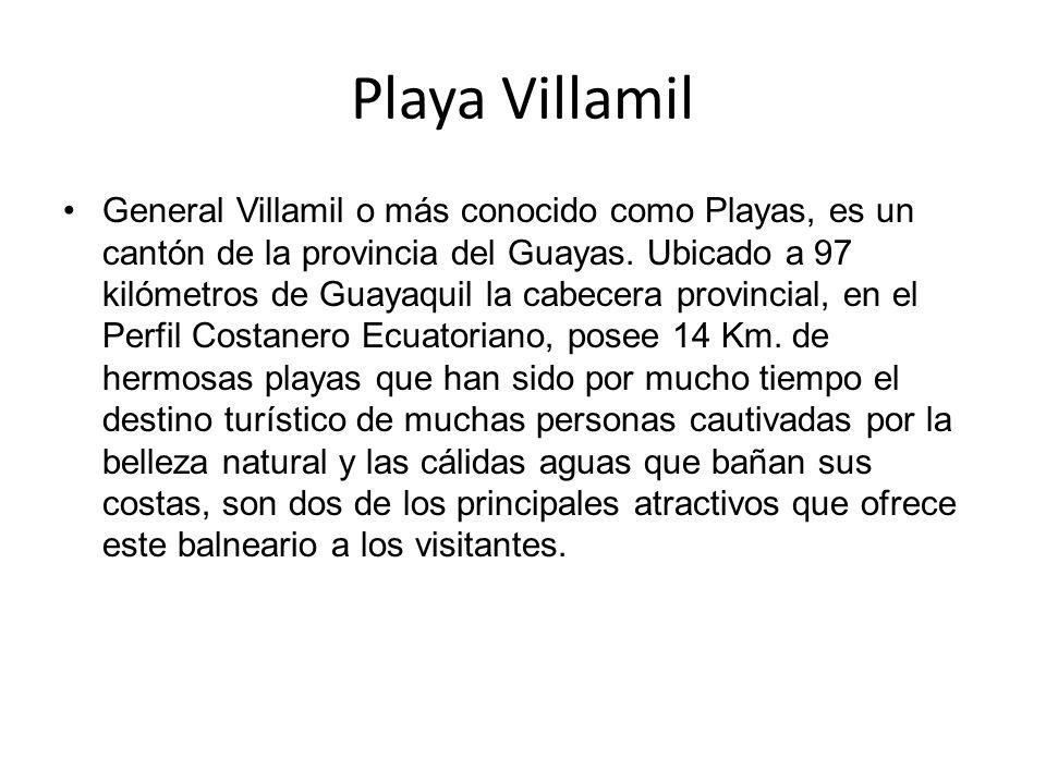 Playa Villamil General Villamil o más conocido como Playas, es un cantón de la provincia del Guayas. Ubicado a 97 kilómetros de Guayaquil la cabecera