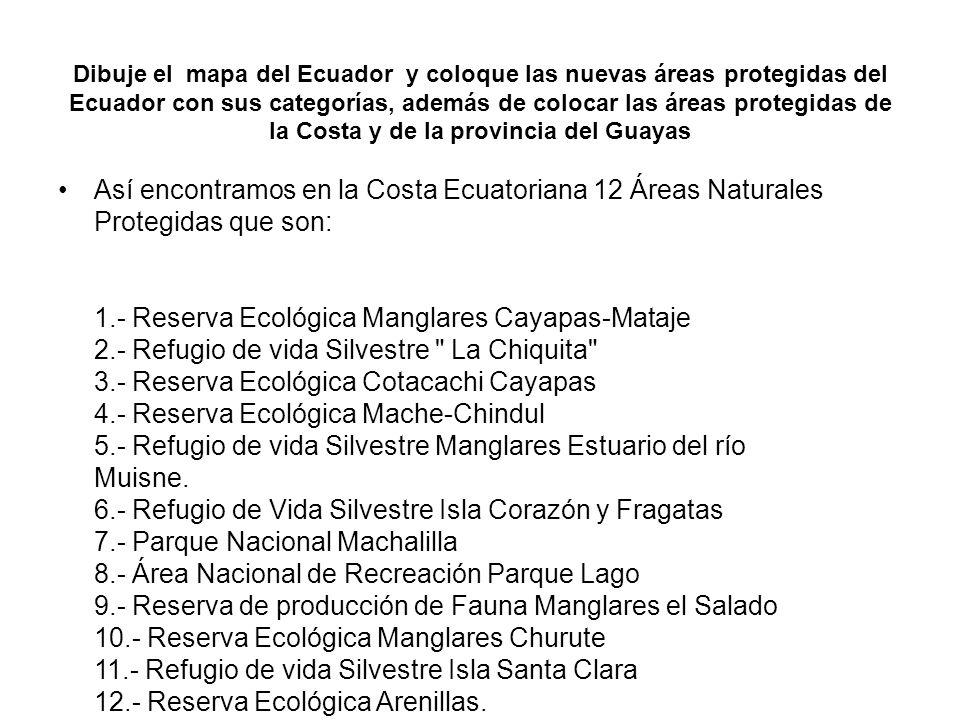 Dibuje el mapa del Ecuador y coloque las nuevas áreas protegidas del Ecuador con sus categorías, además de colocar las áreas protegidas de la Costa y de la provincia del Guayas Así encontramos en la Costa Ecuatoriana 12 Áreas Naturales Protegidas que son: 1.- Reserva Ecológica Manglares Cayapas-Mataje 2.- Refugio de vida Silvestre La Chiquita 3.- Reserva Ecológica Cotacachi Cayapas 4.- Reserva Ecológica Mache-Chindul 5.- Refugio de vida Silvestre Manglares Estuario del río Muisne.
