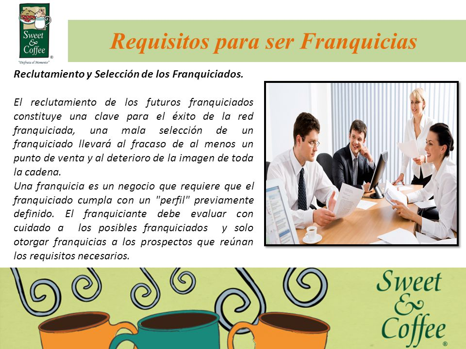 Requisitos para ser Franquicias Reclutamiento y Selección de los Franquiciados. El reclutamiento de los futuros franquiciados constituye una clave par