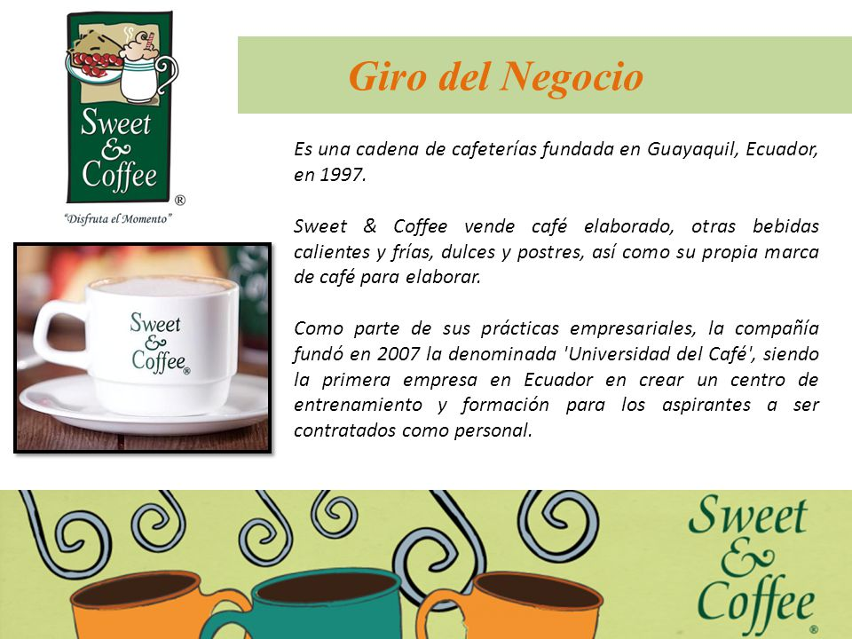 Giro del Negocio Es una cadena de cafeterías fundada en Guayaquil, Ecuador, en 1997. Sweet & Coffee vende café elaborado, otras bebidas calientes y fr