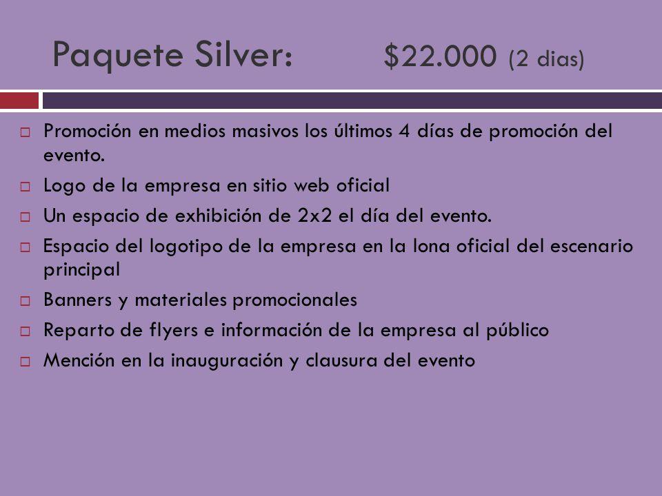 Paquete Silver: $22.000 (2 dias) Promoción en medios masivos los últimos 4 días de promoción del evento. Logo de la empresa en sitio web oficial Un es