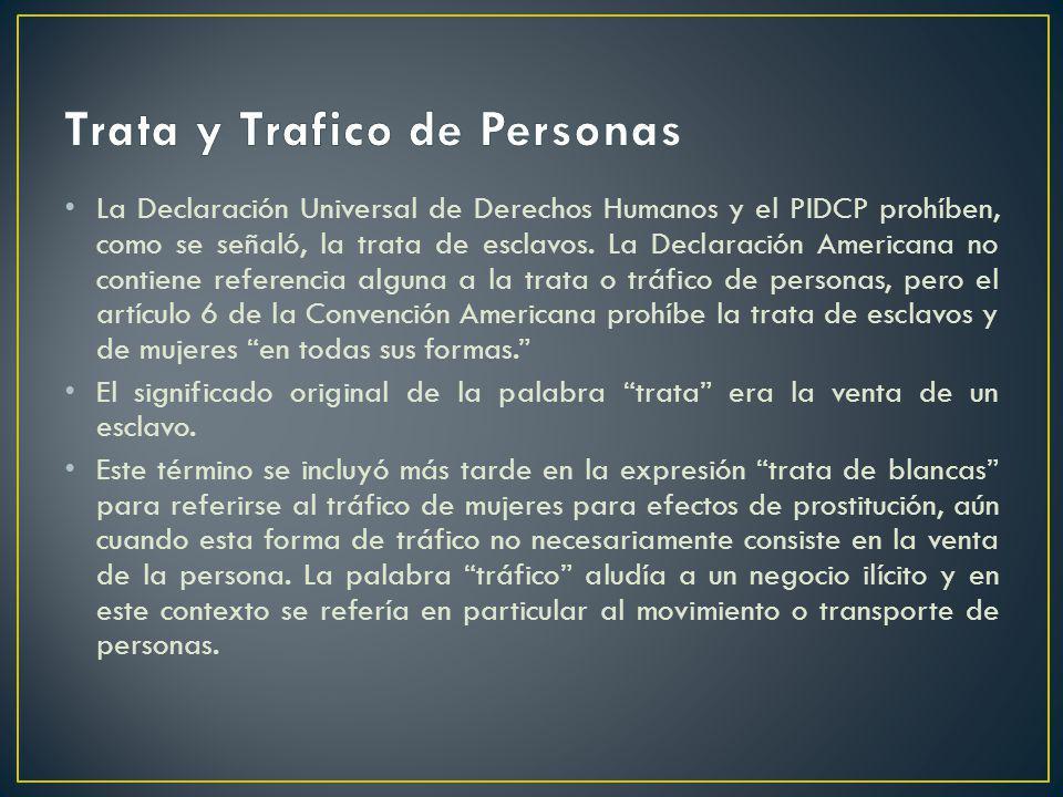 La Declaración Universal de Derechos Humanos y el PIDCP prohíben, como se señaló, la trata de esclavos. La Declaración Americana no contiene referenci