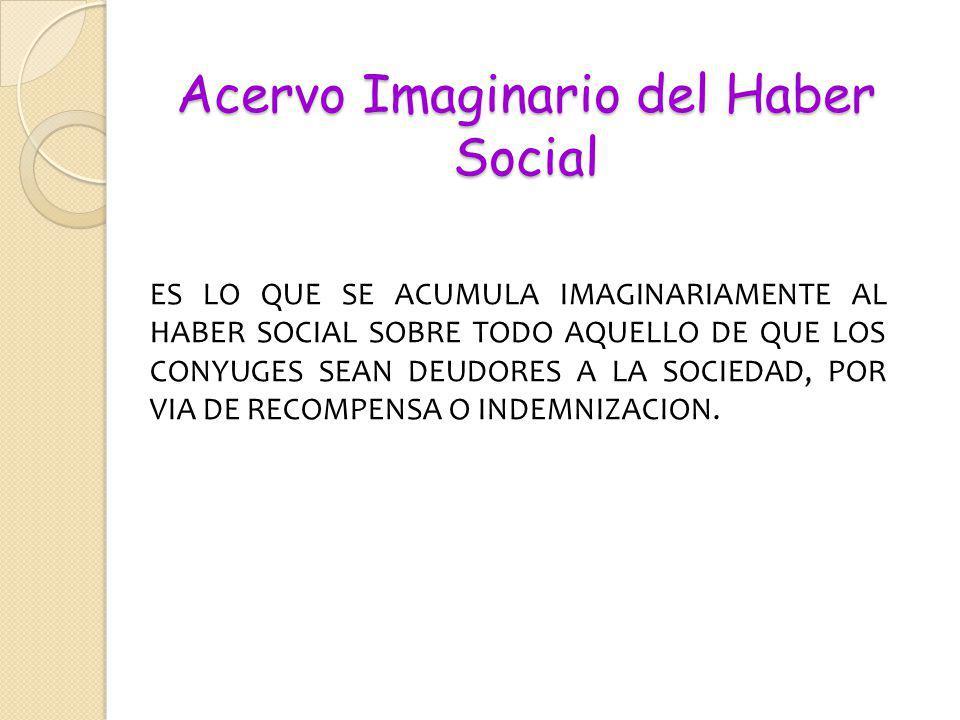 Acervo Imaginario del Haber Social ES LO QUE SE ACUMULA IMAGINARIAMENTE AL HABER SOCIAL SOBRE TODO AQUELLO DE QUE LOS CONYUGES SEAN DEUDORES A LA SOCI