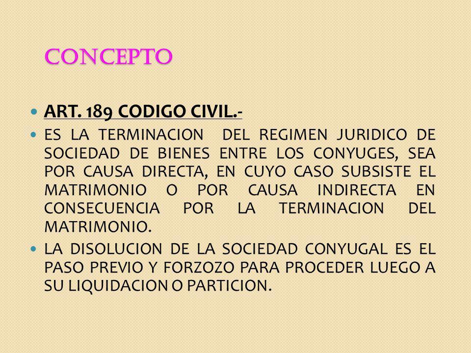 CONCEPTO ART. 189 CODIGO CIVIL.- ES LA TERMINACION DEL REGIMEN JURIDICO DE SOCIEDAD DE BIENES ENTRE LOS CONYUGES, SEA POR CAUSA DIRECTA, EN CUYO CASO
