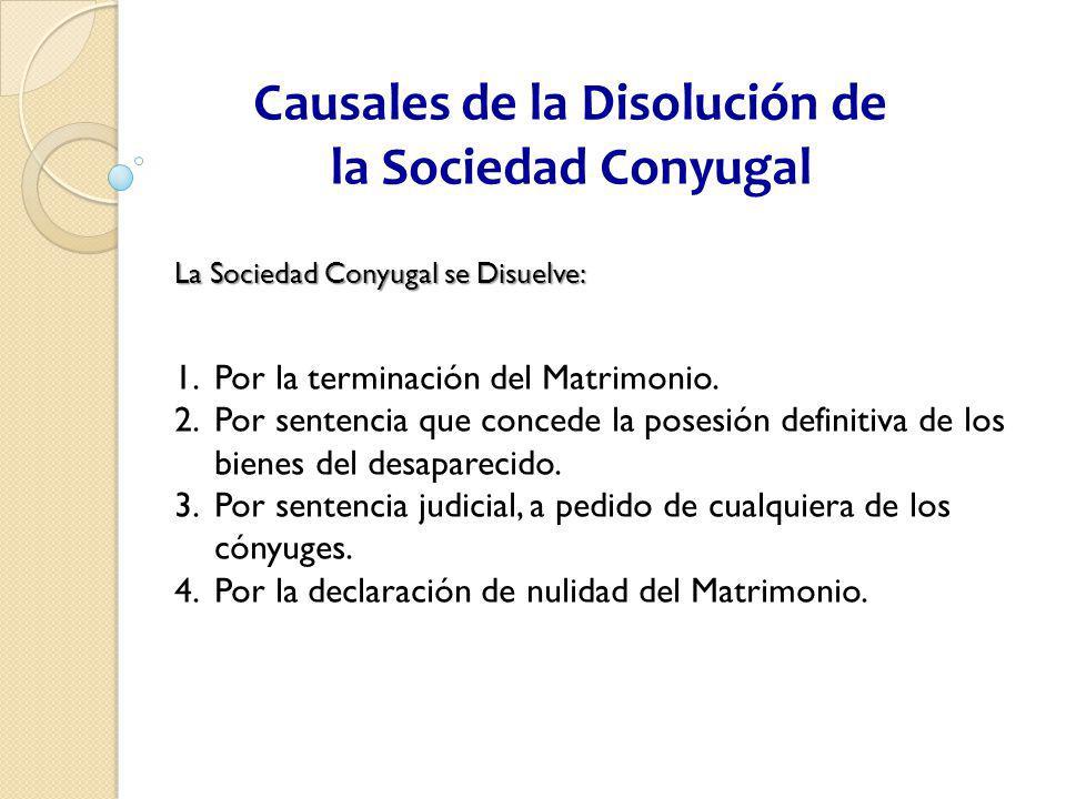 Causales de la Disolución de la Sociedad Conyugal La Sociedad Conyugal se Disuelve: 1.Por la terminación del Matrimonio. 2.Por sentencia que concede l