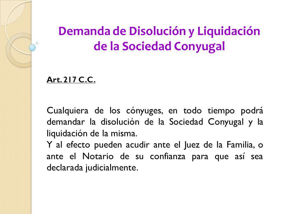 Demanda de Disolución y Liquidación de la Sociedad Conyugal Art. 217 C.C. Cualquiera de los cónyuges, en todo tiempo podrá demandar la disolución de l