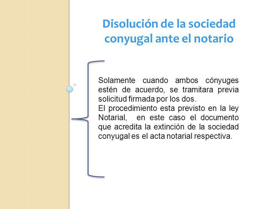 Disolución de la sociedad conyugal ante el notario Solamente cuando ambos cónyuges estén de acuerdo, se tramitara previa solicitud firmada por los dos
