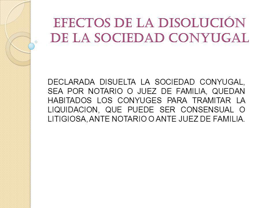 Efectos de la Disolución de la Sociedad conyugal DECLARADA DISUELTA LA SOCIEDAD CONYUGAL, SEA POR NOTARIO O JUEZ DE FAMILIA, QUEDAN HABITADOS LOS CONY