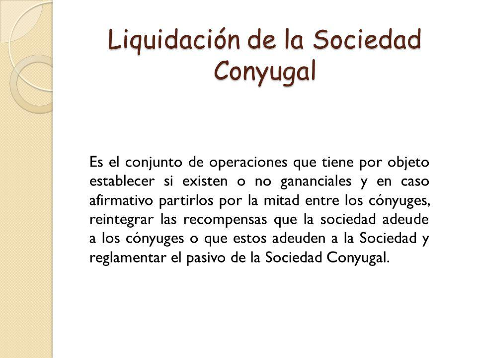 Liquidación de la Sociedad Conyugal Es el conjunto de operaciones que tiene por objeto establecer si existen o no gananciales y en caso afirmativo par