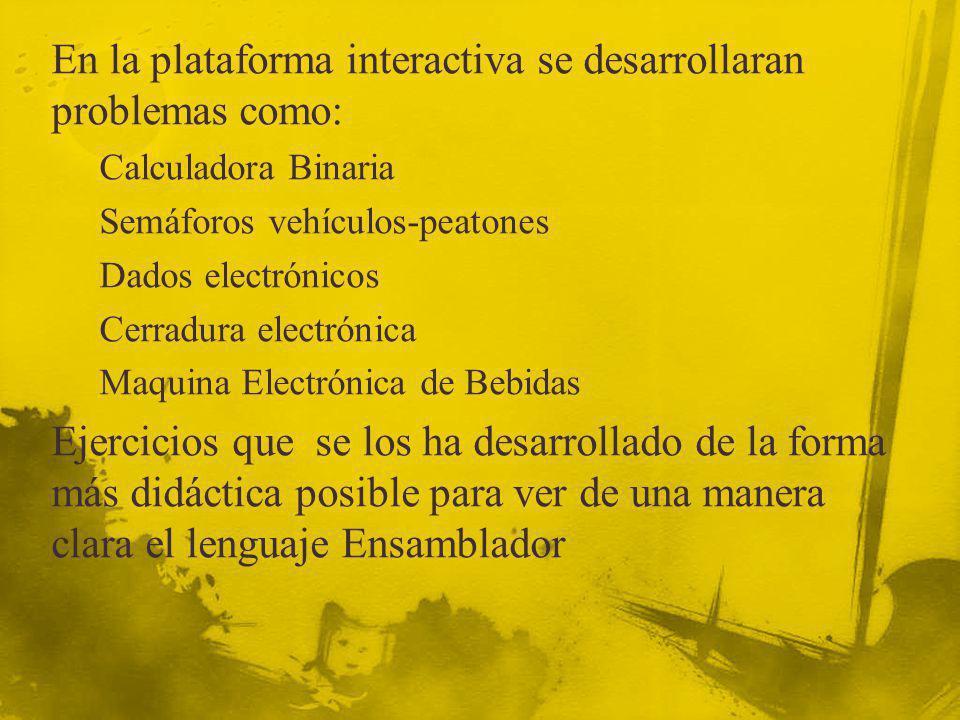 En la plataforma interactiva se desarrollaran problemas como: Calculadora Binaria Semáforos vehículos-peatones Dados electrónicos Cerradura electrónic