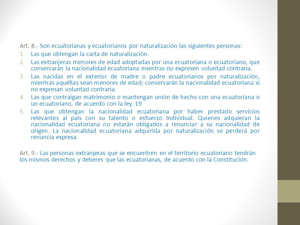 Art. 8.- Son ecuatorianas y ecuatorianos por naturalización las siguientes personas: 1.Las que obtengan la carta de naturalización. 2.Las extranjeras