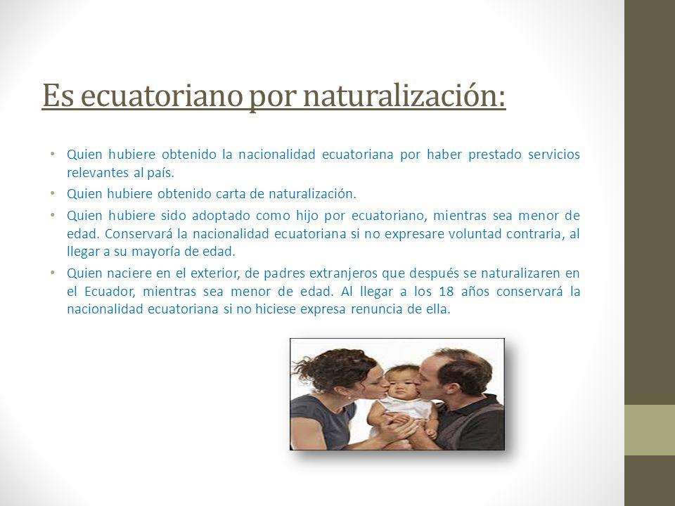 Es ecuatoriano por naturalización: Quien hubiere obtenido la nacionalidad ecuatoriana por haber prestado servicios relevantes al país. Quien hubiere o