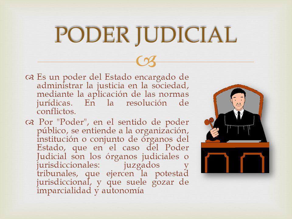 Es un poder del Estado encargado de administrar la justicia en la sociedad, mediante la aplicación de las normas jurídicas.
