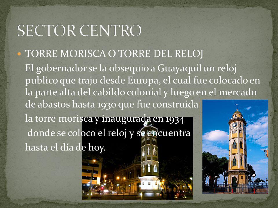 TORRE MORISCA O TORRE DEL RELOJ El gobernador se la obsequio a Guayaquil un reloj publico que trajo desde Europa, el cual fue colocado en la parte alt