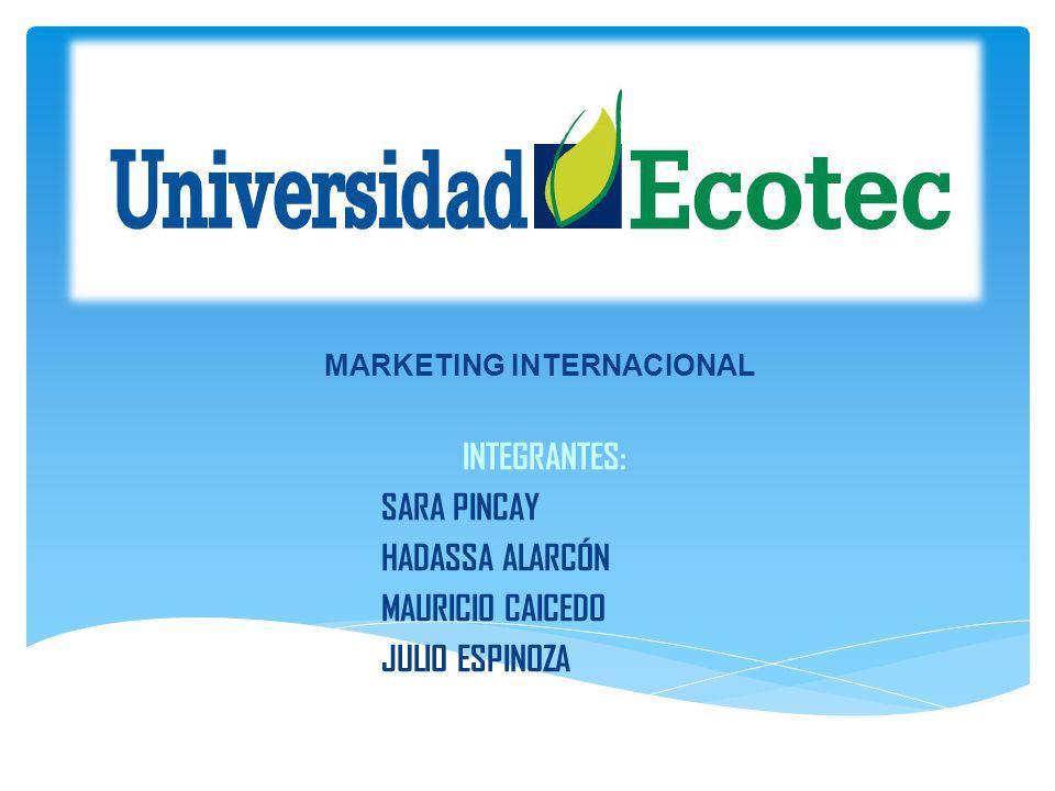 INTEGRANTES: SARA PINCAY HADASSA ALARCÓN MAURICIO CAICEDO JULIO ESPINOZA MARKETING INTERNACIONAL