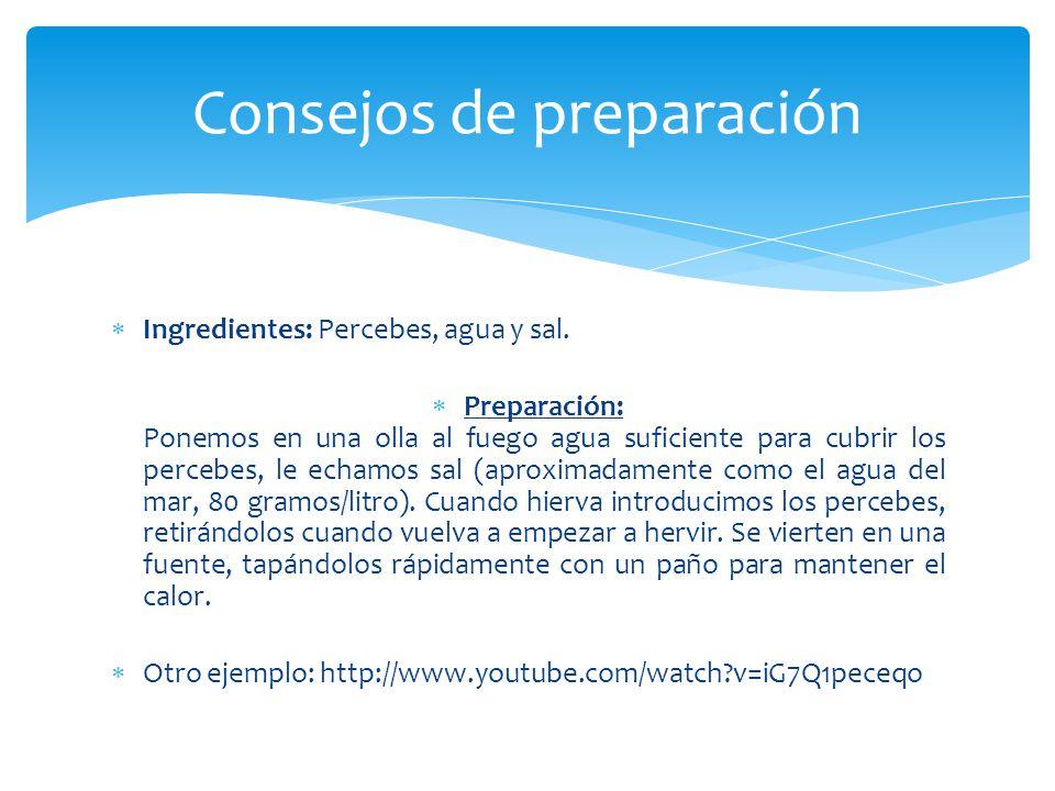 Ingredientes: Percebes, agua y sal. Preparación: Ponemos en una olla al fuego agua suficiente para cubrir los percebes, le echamos sal (aproximadament