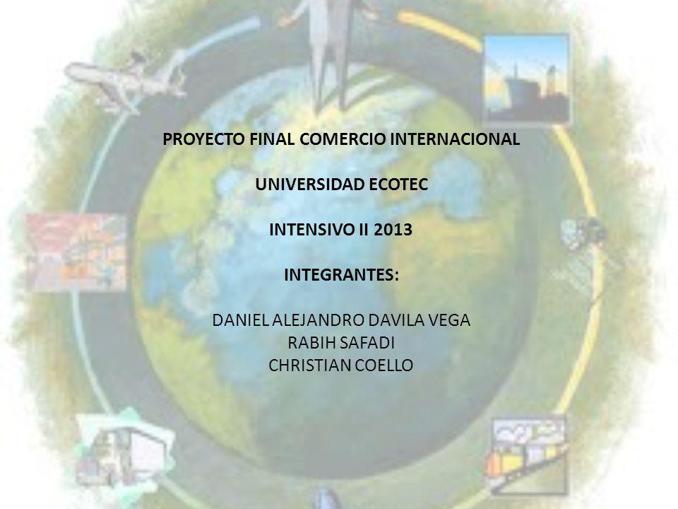 PROYECTO FINAL COMERCIO INTERNACIONAL UNIVERSIDAD ECOTEC INTENSIVO II 2013 INTEGRANTES: DANIEL ALEJANDRO DAVILA VEGA RABIH SAFADI CHRISTIAN COELLO