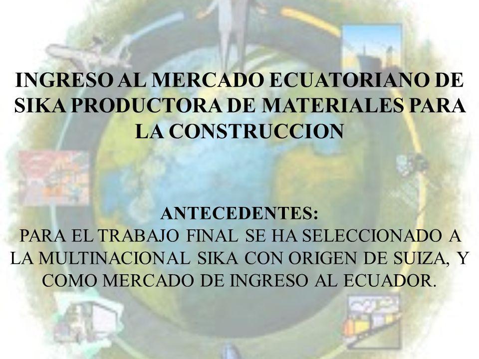 INGRESO AL MERCADO ECUATORIANO DE SIKA PRODUCTORA DE MATERIALES PARA LA CONSTRUCCION ANTECEDENTES: PARA EL TRABAJO FINAL SE HA SELECCIONADO A LA MULTI