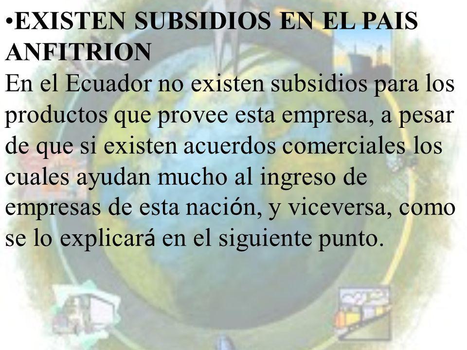EXISTEN SUBSIDIOS EN EL PAIS ANFITRION En el Ecuador no existen subsidios para los productos que provee esta empresa, a pesar de que si existen acuerd