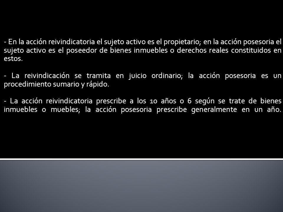 - En la acción reivindicatoria el sujeto activo es el propietario; en la acción posesoria el sujeto activo es el poseedor de bienes inmuebles o derech