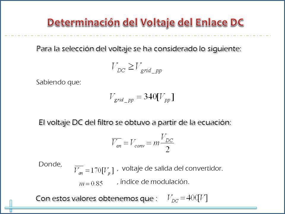 Donde,, voltaje de salida del convertidor. El voltaje DC del filtro se obtuvo a partir de la ecuación: Con estos valores obtenemos que : Para la selec